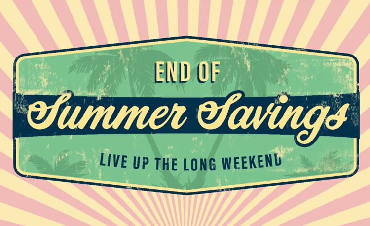 End of summer savings. Live up the long weekend