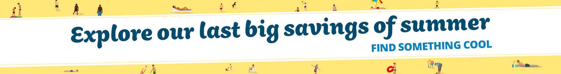 Explore our last big savings of summer